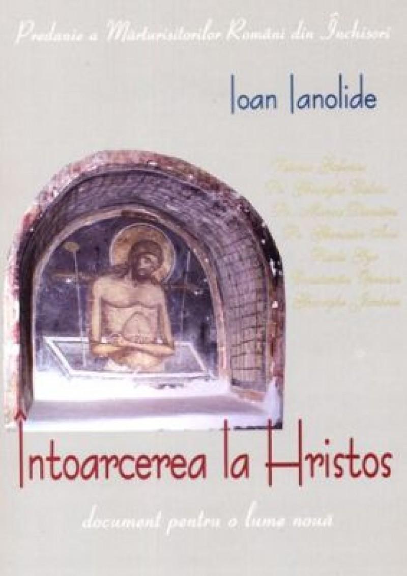 """Ioan Ianolide - """"Întoarcerea la Hristos"""" - document pentru o lume nouă"""